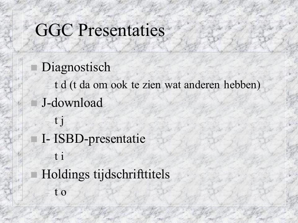 GGC Presentaties n Diagnostisch – t d (t da om ook te zien wat anderen hebben) n J-download – t j n I- ISBD-presentatie – t i n Holdings tijdschrifttitels – t o