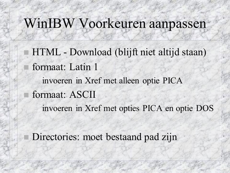 WinIBW Voorkeuren aanpassen n HTML - Download (blijft niet altijd staan) n formaat: Latin 1 – invoeren in Xref met alleen optie PICA n formaat: ASCII – invoeren in Xref met opties PICA en optie DOS n Directories: moet bestaand pad zijn