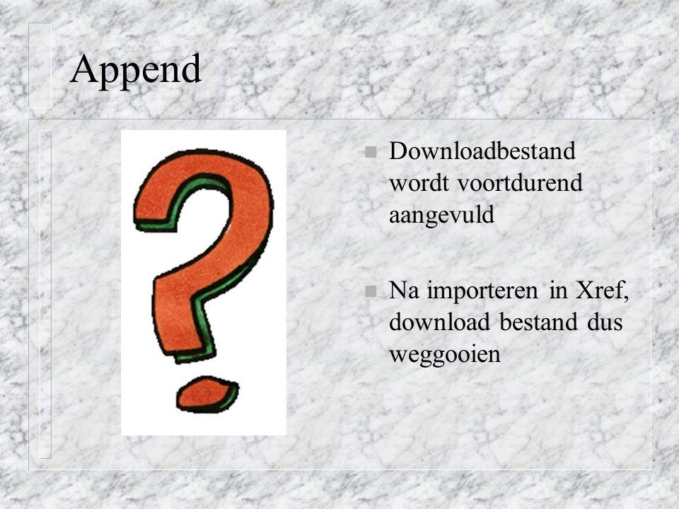 Append n Downloadbestand wordt voortdurend aangevuld n Na importeren in Xref, download bestand dus weggooien
