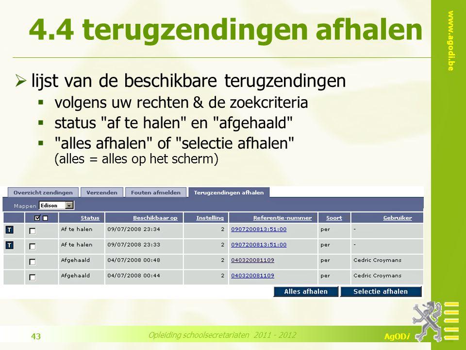 www.agodi.be AgODi Opleiding schoolsecretariaten 2011 - 2012 43  lijst van de beschikbare terugzendingen  volgens uw rechten & de zoekcriteria  status af te halen en afgehaald  alles afhalen of selectie afhalen (alles = alles op het scherm) 4.4 terugzendingen afhalen