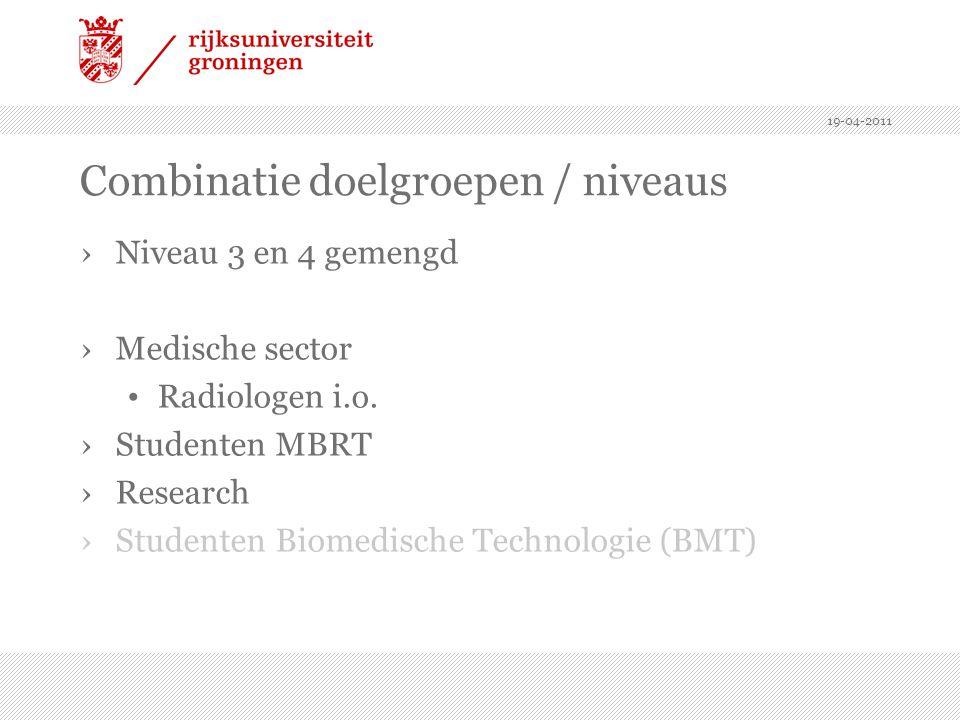 19-04-2011 Combinatie doelgroepen / niveaus ›Niveau 3 en 4 gemengd ›Medische sector Radiologen i.o. ›Studenten MBRT ›Research ›Studenten Biomedische T