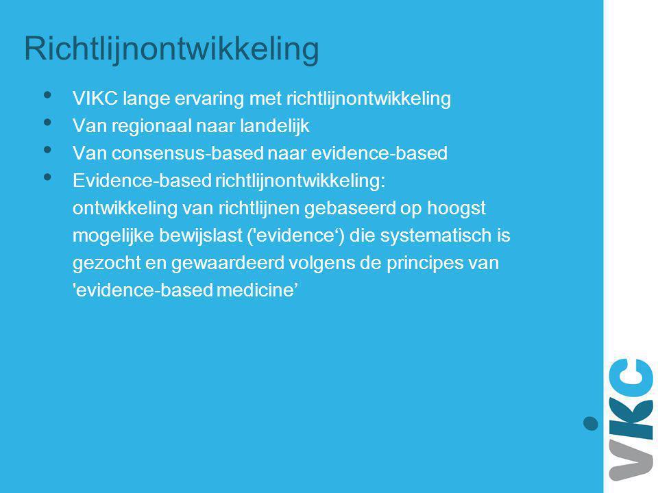 Richtlijnontwikkeling VIKC lange ervaring met richtlijnontwikkeling Van regionaal naar landelijk Van consensus-based naar evidence-based Evidence-base