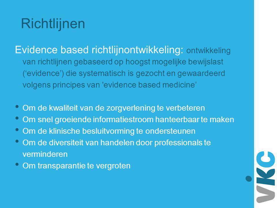 Richtlijnen Evidence based richtlijnontwikkeling: ontwikkeling van richtlijnen gebaseerd op hoogst mogelijke bewijslast ('evidence') die systematisch
