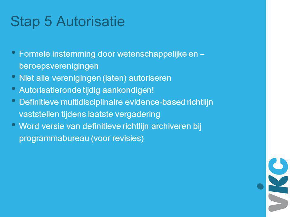 Stap 5 Autorisatie Formele instemming door wetenschappelijke en – beroepsverenigingen Niet alle verenigingen (laten) autoriseren Autorisatieronde tijd