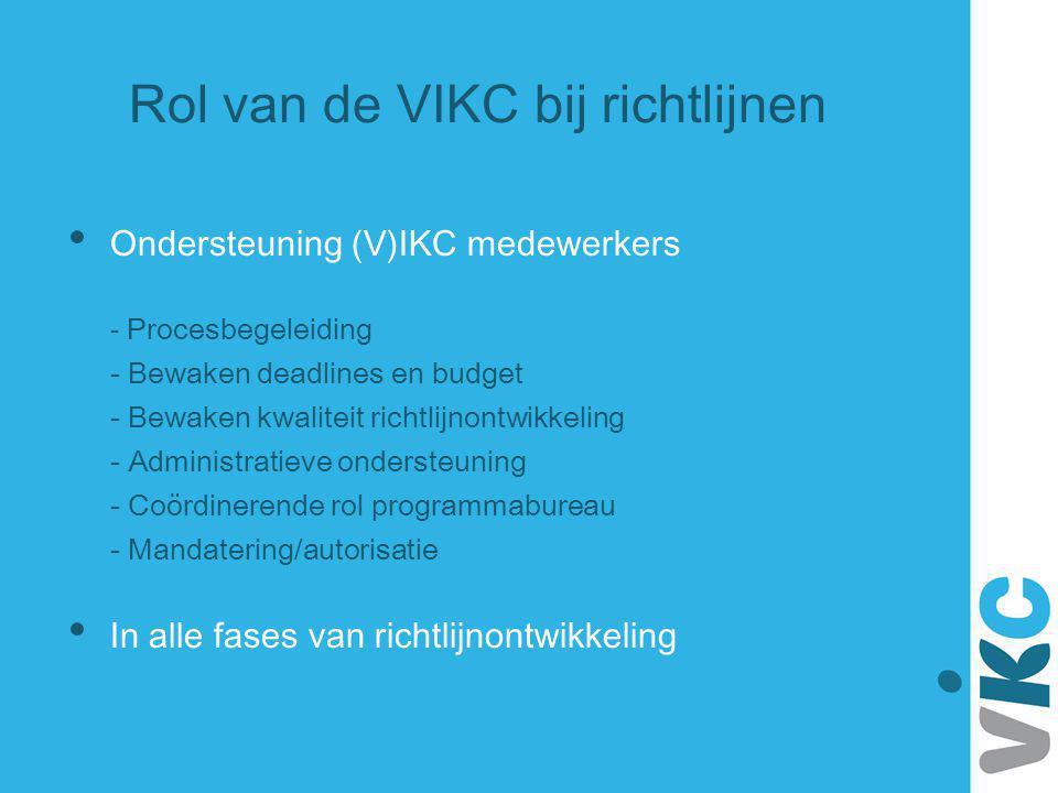 Rol van de VIKC bij richtlijnen Ondersteuning (V)IKC medewerkers - Procesbegeleiding - Bewaken deadlines en budget - Bewaken kwaliteit richtlijnontwik
