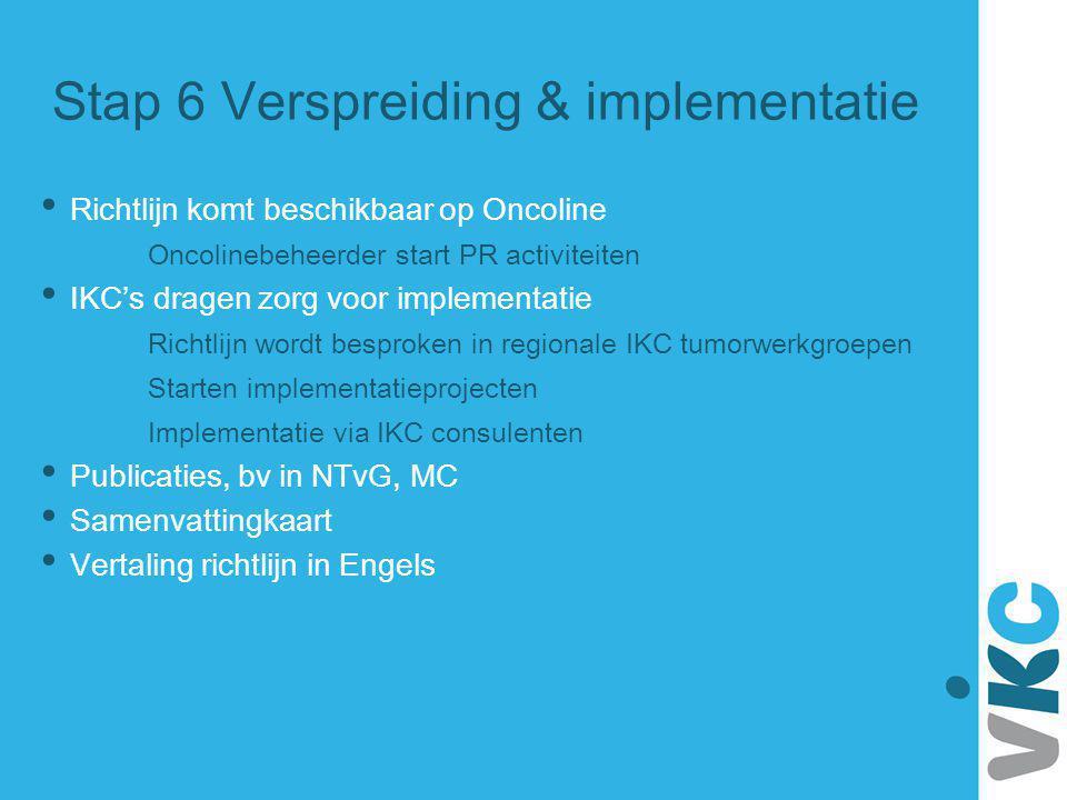 Stap 6 Verspreiding & implementatie Richtlijn komt beschikbaar op Oncoline Oncolinebeheerder start PR activiteiten IKC's dragen zorg voor implementati
