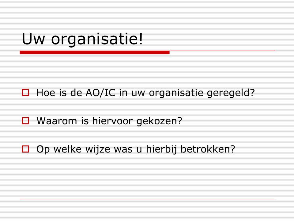 Uw organisatie!  Hoe is de AO/IC in uw organisatie geregeld?  Waarom is hiervoor gekozen?  Op welke wijze was u hierbij betrokken?
