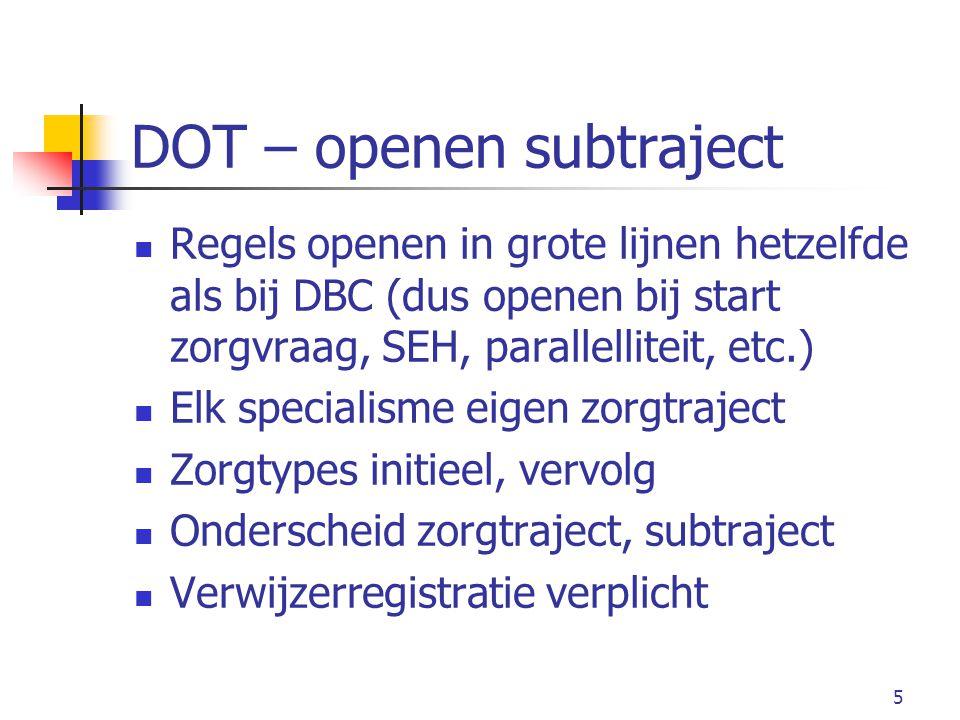 5 DOT – openen subtraject Regels openen in grote lijnen hetzelfde als bij DBC (dus openen bij start zorgvraag, SEH, parallelliteit, etc.) Elk specialisme eigen zorgtraject Zorgtypes initieel, vervolg Onderscheid zorgtraject, subtraject Verwijzerregistratie verplicht