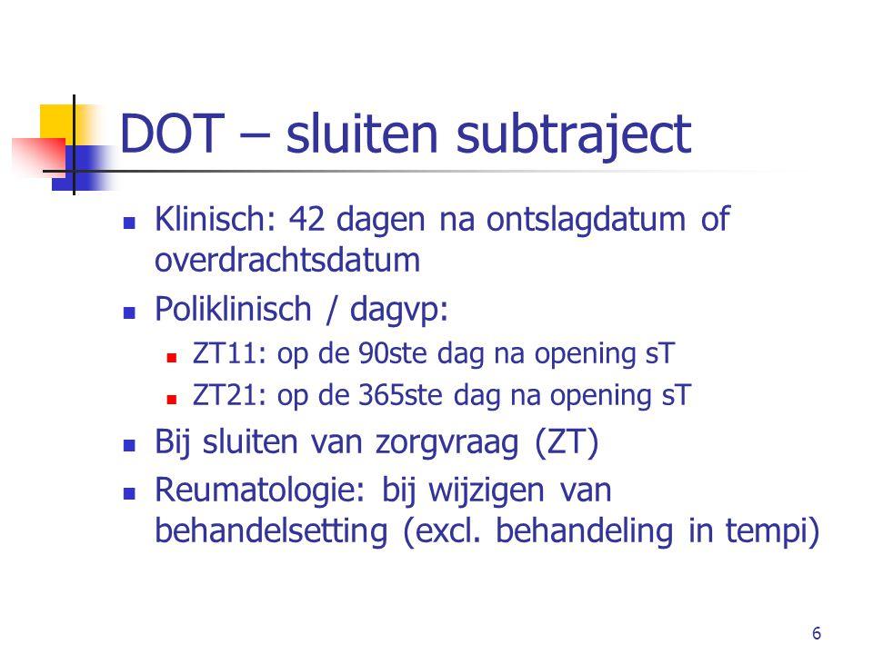 6 DOT – sluiten subtraject Klinisch: 42 dagen na ontslagdatum of overdrachtsdatum Poliklinisch / dagvp: ZT11: op de 90ste dag na opening sT ZT21: op de 365ste dag na opening sT Bij sluiten van zorgvraag (ZT) Reumatologie: bij wijzigen van behandelsetting (excl.