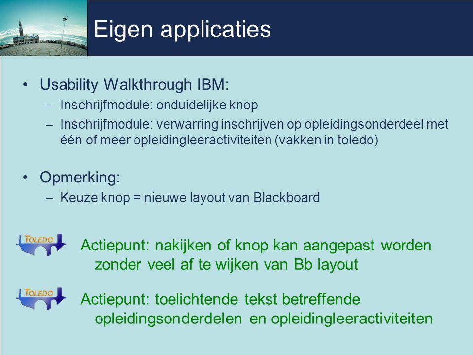 Usability Walkthrough IBM: –Inschrijfmodule: onduidelijke knop –Inschrijfmodule: verwarring inschrijven op opleidingsonderdeel met één of meer opleidingleeractiviteiten (vakken in toledo) Opmerking: –Keuze knop = nieuwe layout van Blackboard Actiepunt: toelichtende tekst betreffende opleidingsonderdelen en opleidingleeractiviteiten Actiepunt: nakijken of knop kan aangepast worden zonder veel af te wijken van Bb layout