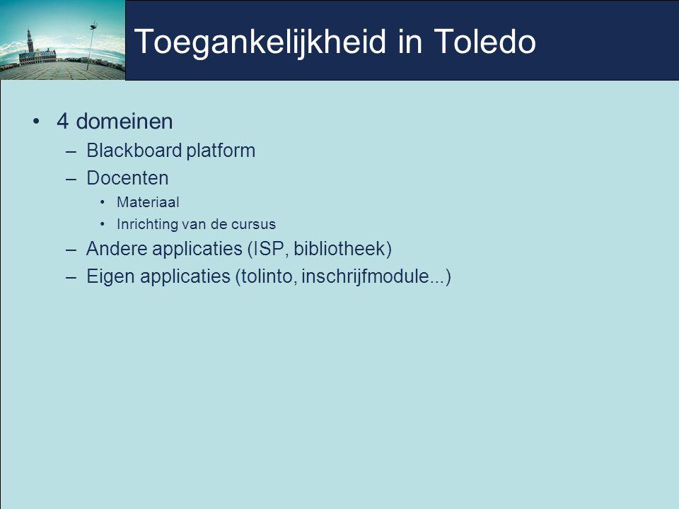 Toegankelijkheid in Toledo 4 domeinen –Blackboard platform –Docenten Materiaal Inrichting van de cursus –Andere applicaties (ISP, bibliotheek) –Eigen applicaties (tolinto, inschrijfmodule...)