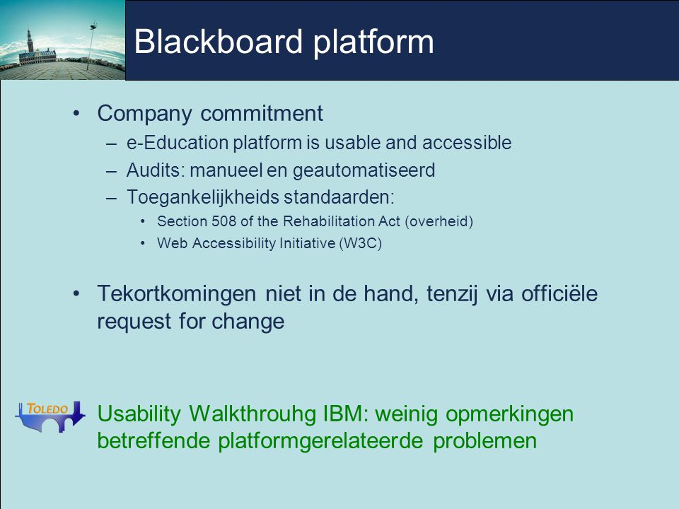 Blackboard platform Company commitment –e-Education platform is usable and accessible –Audits: manueel en geautomatiseerd –Toegankelijkheids standaarden: Section 508 of the Rehabilitation Act (overheid)‏ Web Accessibility Initiative (W3C)‏ Tekortkomingen niet in de hand, tenzij via officiële request for change Usability Walkthrouhg IBM: weinig opmerkingen betreffende platformgerelateerde problemen