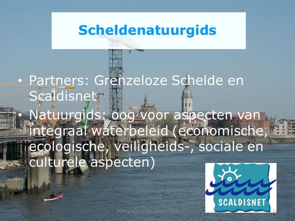 Scheldenatuurgids Partners: Grenzeloze Schelde en Scaldisnet Natuurgids: oog voor aspecten van integraal waterbeleid (economische, ecologische, veiligheids-, sociale en culturele aspecten) 17NME-platform 24 oktober 2008