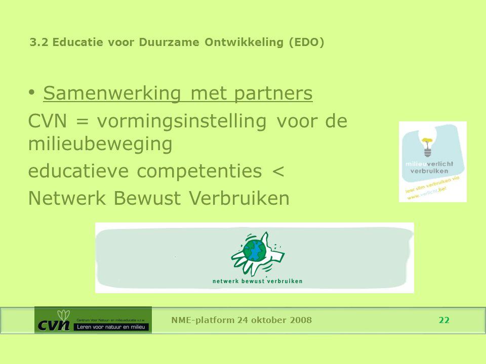 NME-platform 24 oktober 2008 22 Samenwerking met partners CVN = vormingsinstelling voor de milieubeweging educatieve competenties < Netwerk Bewust Verbruiken 3.2 Educatie voor Duurzame Ontwikkeling (EDO)