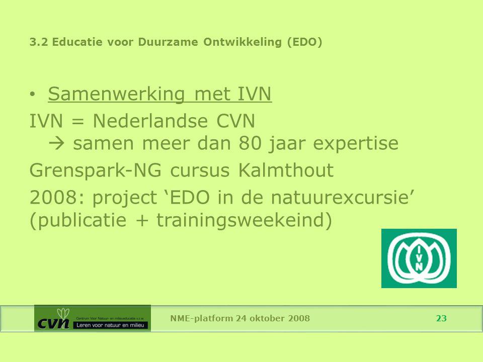 NME-platform 24 oktober 2008 23 Samenwerking met IVN IVN = Nederlandse CVN  samen meer dan 80 jaar expertise Grenspark-NG cursus Kalmthout 2008: project 'EDO in de natuurexcursie' (publicatie + trainingsweekeind) 3.2 Educatie voor Duurzame Ontwikkeling (EDO)