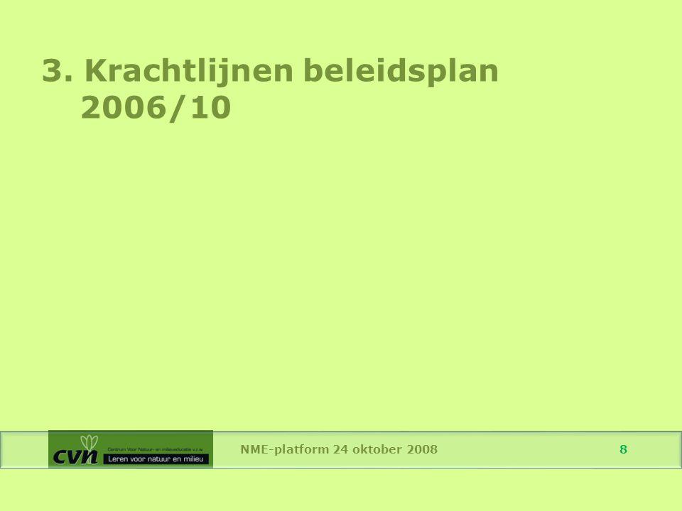 NME-platform 24 oktober 2008 19 3.2 Educatie voor Duurzame Ontwikkeling (EDO) Vorming cursusmedewerkers: Vorming voor beoordelaars van stages Vorming voor vaste begeleiders van cursussen Vorming voor lesgevers: zie Tandem (ook CVN-cursusmedewerkers kunnen zich hierop inschrijven)