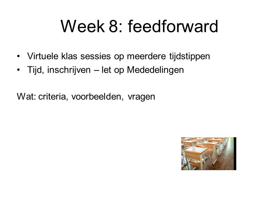 Week 8: feedforward Virtuele klas sessies op meerdere tijdstippen Tijd, inschrijven – let op Mededelingen Wat: criteria, voorbeelden, vragen