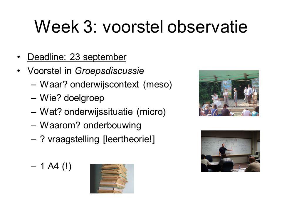 Week 3: voorstel observatie Deadline: 23 september Voorstel in Groepsdiscussie –Waar? onderwijscontext (meso) –Wie? doelgroep –Wat? onderwijssituatie
