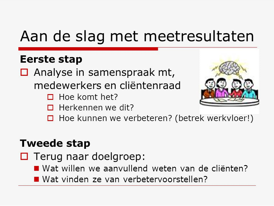 Aan de slag met meetresultaten Eerste stap  Analyse in samenspraak mt, medewerkers en cliëntenraad  Hoe komt het.