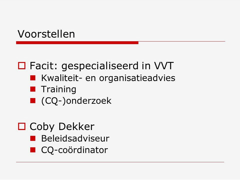 Voorstellen  Facit: gespecialiseerd in VVT Kwaliteit- en organisatieadvies Training (CQ-)onderzoek  Coby Dekker Beleidsadviseur CQ-coördinator