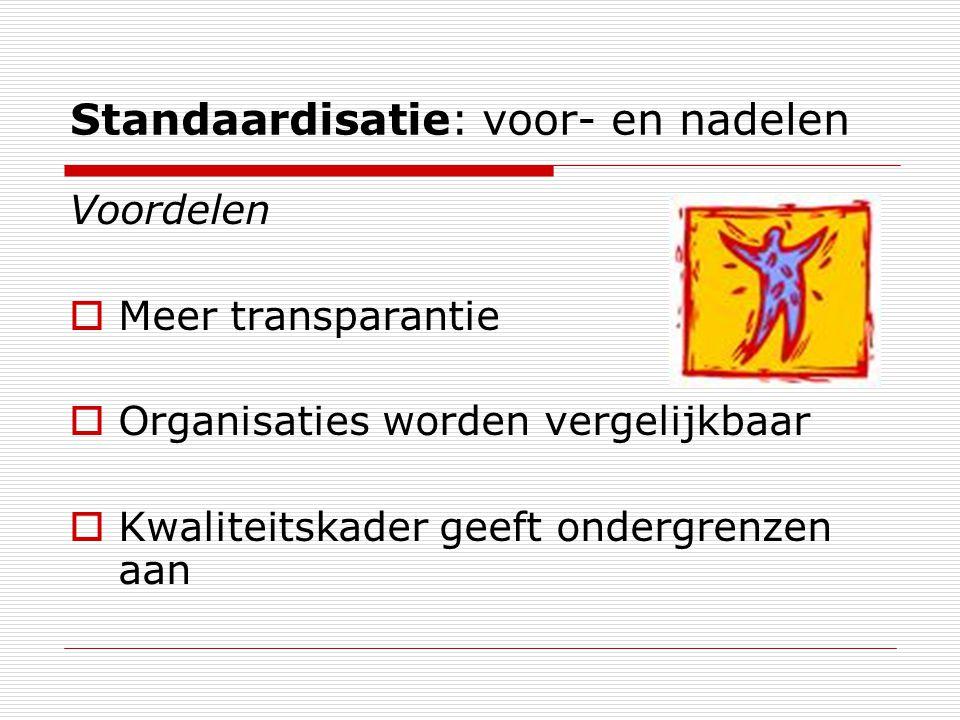 Standaardisatie: voor- en nadelen Voordelen  Meer transparantie  Organisaties worden vergelijkbaar  Kwaliteitskader geeft ondergrenzen aan