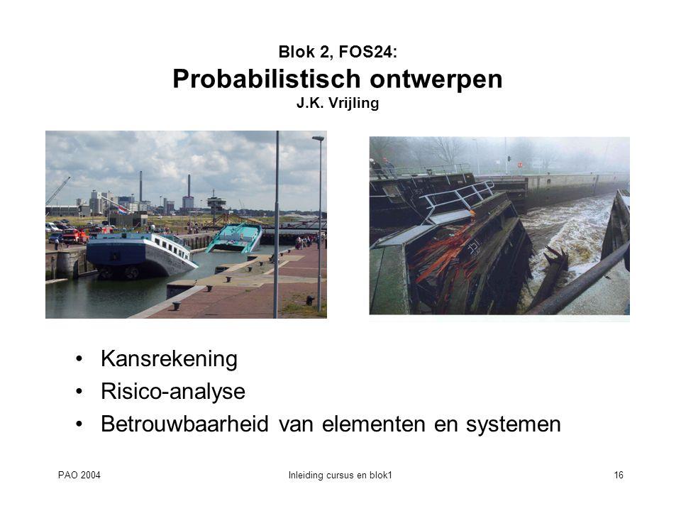 PAO 2004Inleiding cursus en blok116 Blok 2, FOS24: Probabilistisch ontwerpen J.K. Vrijling Kansrekening Risico-analyse Betrouwbaarheid van elementen e