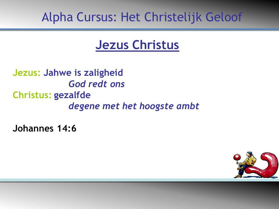 Jezus Christus Jezus: Jahwe is zaligheid God redt ons Christus: gezalfde degene met het hoogste ambt Johannes 14:6 Alpha Cursus: Het Christelijk Geloof