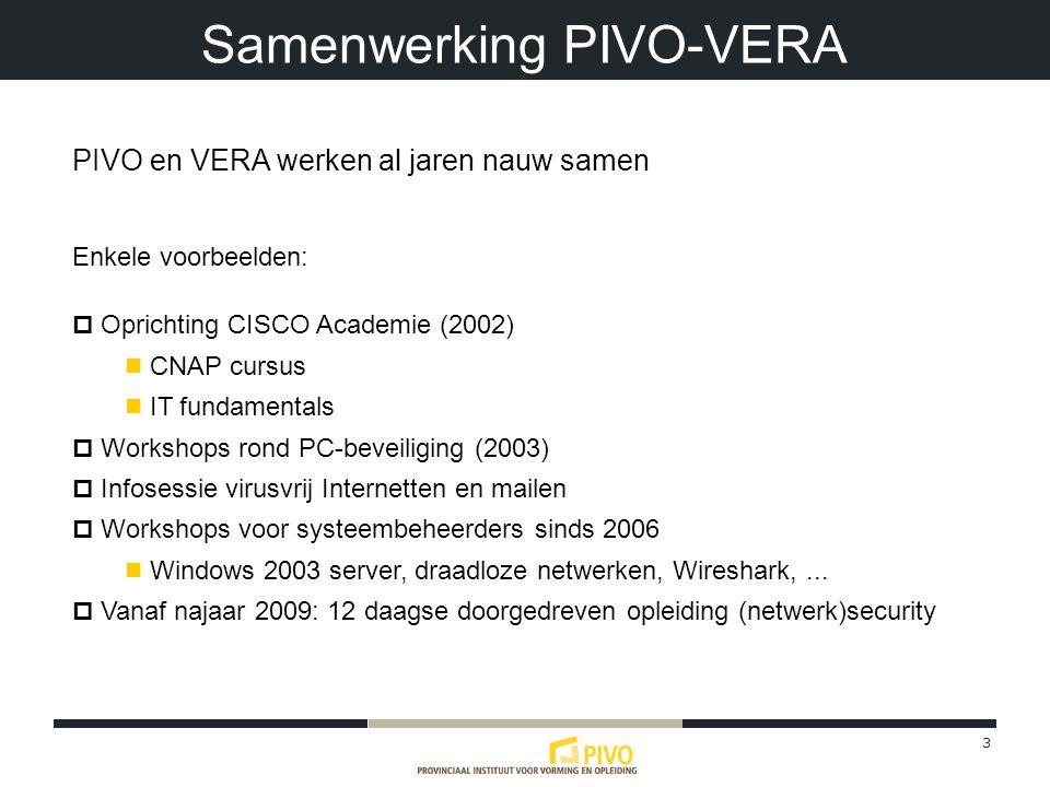 3 Samenwerking PIVO-VERA PIVO en VERA werken al jaren nauw samen Enkele voorbeelden:  Oprichting CISCO Academie (2002) CNAP cursus IT fundamentals  Workshops rond PC-beveiliging (2003)  Infosessie virusvrij Internetten en mailen  Workshops voor systeembeheerders sinds 2006 Windows 2003 server, draadloze netwerken, Wireshark,...