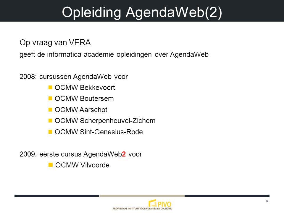 4 Opleiding AgendaWeb(2) Op vraag van VERA geeft de informatica academie opleidingen over AgendaWeb 2008: cursussen AgendaWeb voor OCMW Bekkevoort OCMW Boutersem OCMW Aarschot OCMW Scherpenheuvel-Zichem OCMW Sint-Genesius-Rode 2009: eerste cursus AgendaWeb2 voor OCMW Vilvoorde