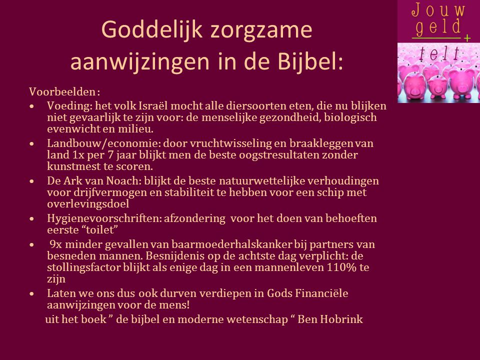 Goddelijk zorgzame aanwijzingen in de Bijbel: Voorbeelden : Voeding: het volk Israël mocht alle diersoorten eten, die nu blijken niet gevaarlijk te zijn voor: de menselijke gezondheid, biologisch evenwicht en milieu.