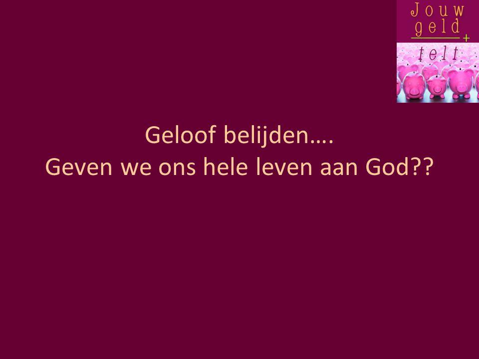 Geloof belijden…. Geven we ons hele leven aan God