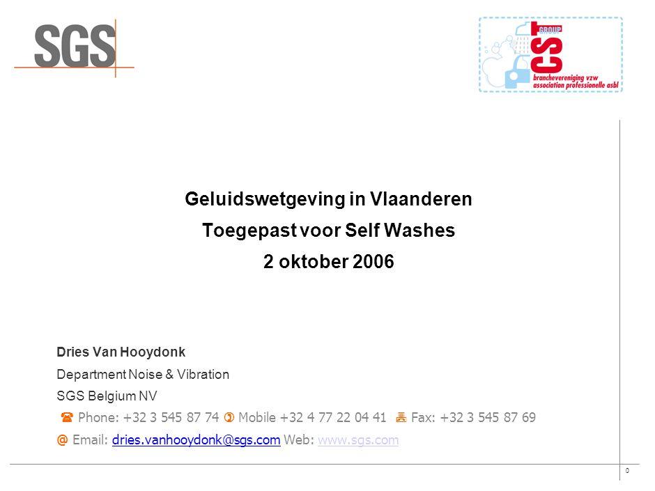 0 Geluidswetgeving in Vlaanderen Toegepast voor Self Washes 2 oktober 2006 Dries Van Hooydonk Department Noise & Vibration SGS Belgium NV  Phone: +32 3 545 87 74  Mobile +32 4 77 22 04 41  Fax: +32 3 545 87 69 @ Email: dries.vanhooydonk@sgs.com Web: www.sgs.comwww.sgs.com