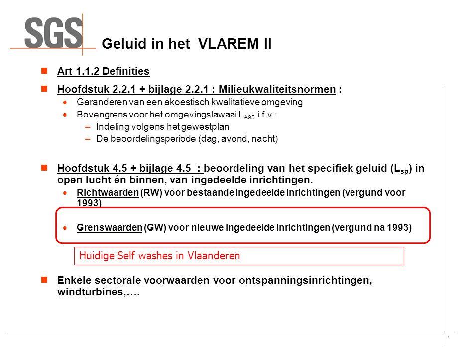 7 Geluid in het VLAREM II Art 1.1.2 Definities Hoofdstuk 2.2.1 + bijlage 2.2.1 : Milieukwaliteitsnormen :  Garanderen van een akoestisch kwalitatieve omgeving  Bovengrens voor het omgevingslawaai L A95 i.f.v.: –Indeling volgens het gewestplan –De beoordelingsperiode (dag, avond, nacht) Hoofdstuk 4.5 + bijlage 4.5 : beoordeling van het specifiek geluid (L sp ) in open lucht én binnen, van ingedeelde inrichtingen.
