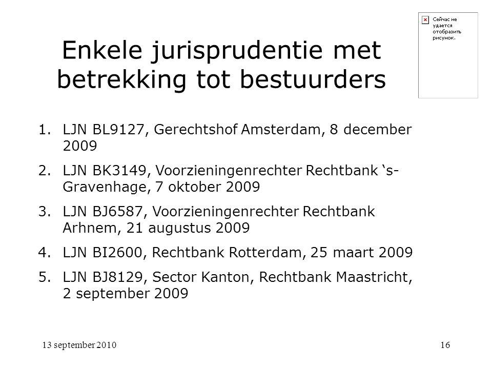 13 september 201016 Enkele jurisprudentie met betrekking tot bestuurders 1.LJN BL9127, Gerechtshof Amsterdam, 8 december 2009 2.LJN BK3149, Voorzieningenrechter Rechtbank 's- Gravenhage, 7 oktober 2009 3.LJN BJ6587, Voorzieningenrechter Rechtbank Arhnem, 21 augustus 2009 4.LJN BI2600, Rechtbank Rotterdam, 25 maart 2009 5.LJN BJ8129, Sector Kanton, Rechtbank Maastricht, 2 september 2009