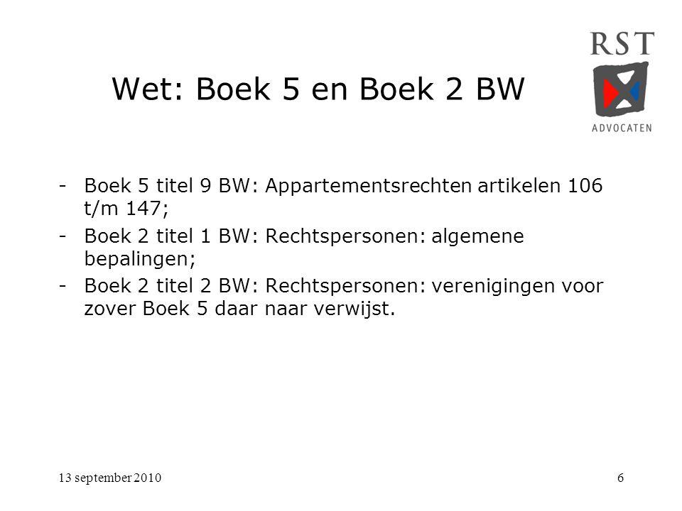 13 september 20106 Wet: Boek 5 en Boek 2 BW -Boek 5 titel 9 BW: Appartementsrechten artikelen 106 t/m 147; -Boek 2 titel 1 BW: Rechtspersonen: algemene bepalingen; -Boek 2 titel 2 BW: Rechtspersonen: verenigingen voor zover Boek 5 daar naar verwijst.