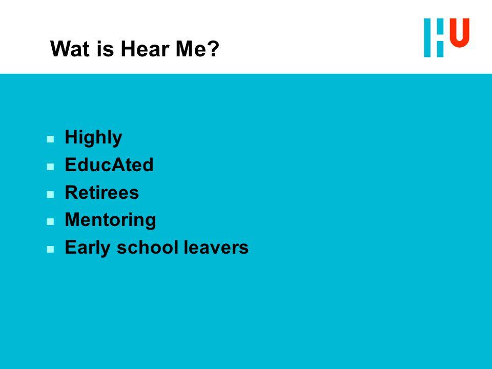 Wat is Hear Me? n Highly n EducAted n Retirees n Mentoring n Early school leavers