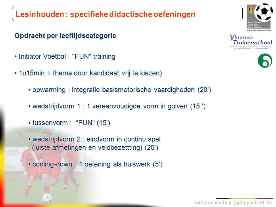 Initiator Voetbal (getuigschrift C) Lesinhouden : specifieke didactische oefeningen Opdracht per leeftijdscategorie Initiator Voetbal -