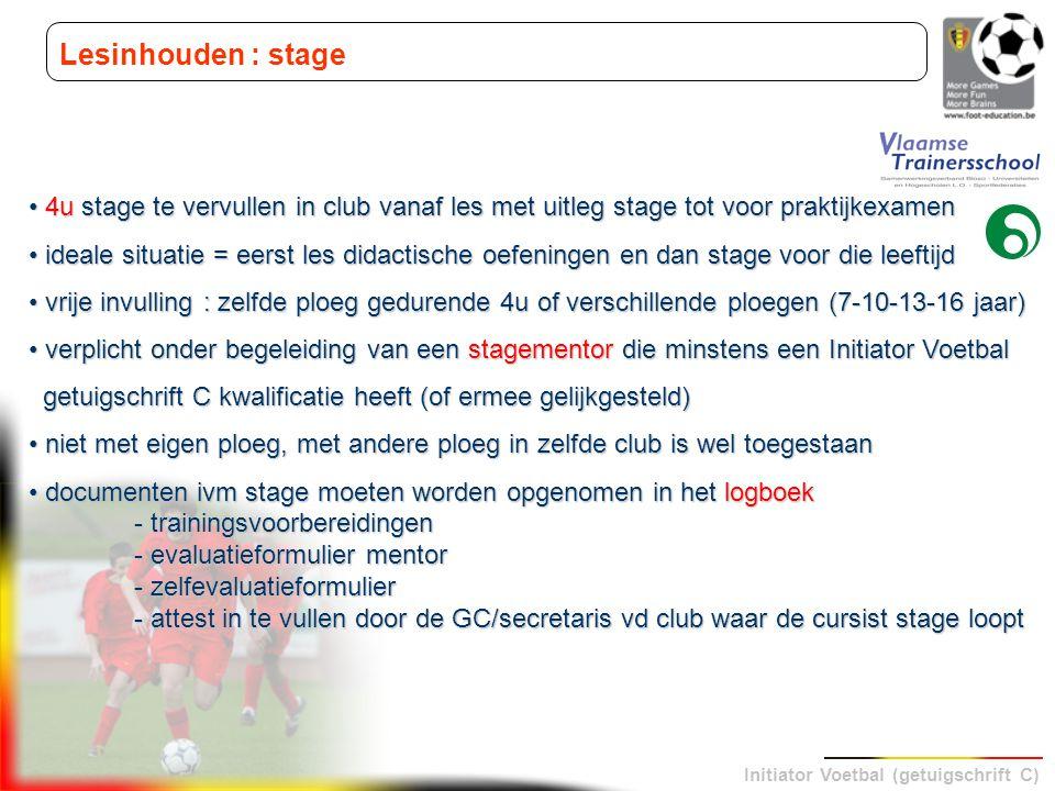 Initiator Voetbal (getuigschrift C) Lesinhouden : stage 4u stage te vervullen in club vanaf les met uitleg stage tot voor praktijkexamen 4u stage te v