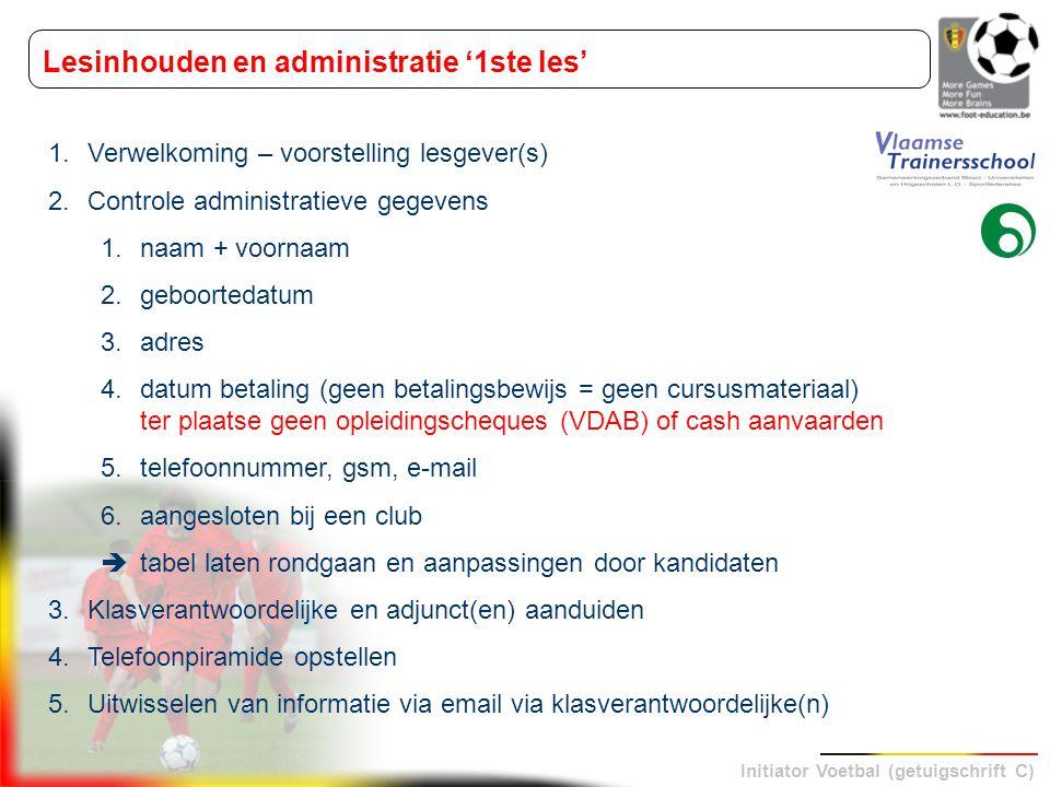Initiator Voetbal (getuigschrift C) Lesinhouden en administratie '1ste les' 1.Verwelkoming – voorstelling lesgever(s) 2.Controle administratieve gegev