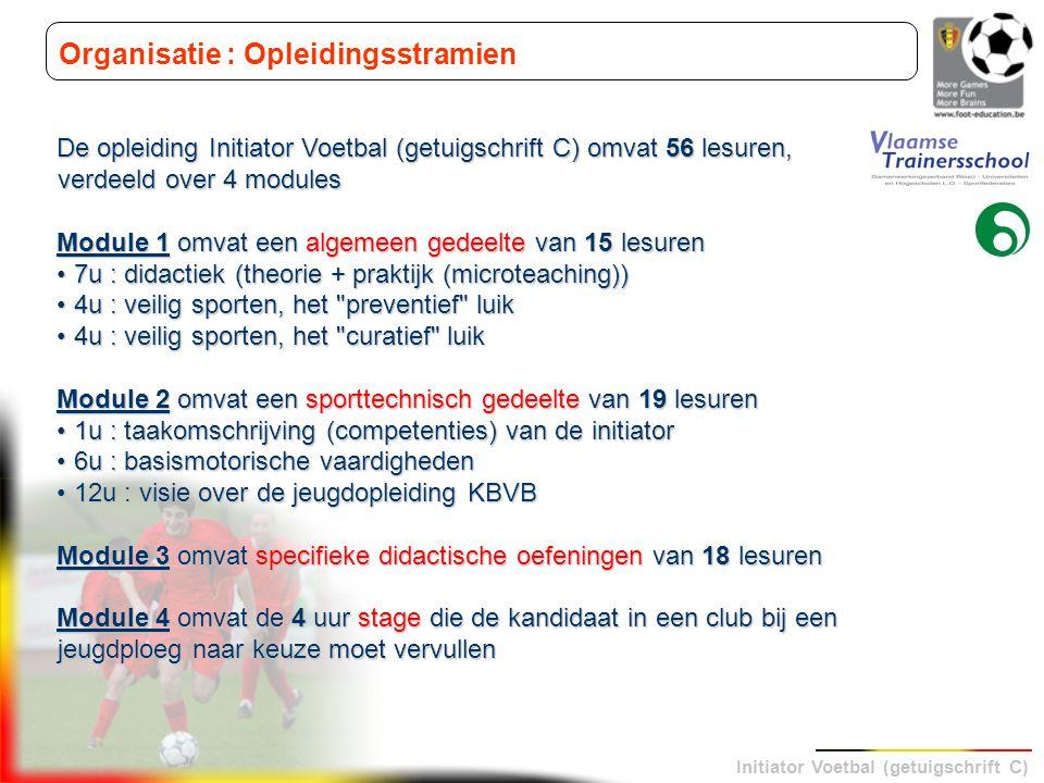 Initiator Voetbal (getuigschrift C) Organisatie : Opleidingsstramien De opleiding Initiator Voetbal (getuigschrift C) omvat 56 lesuren, verdeeld over