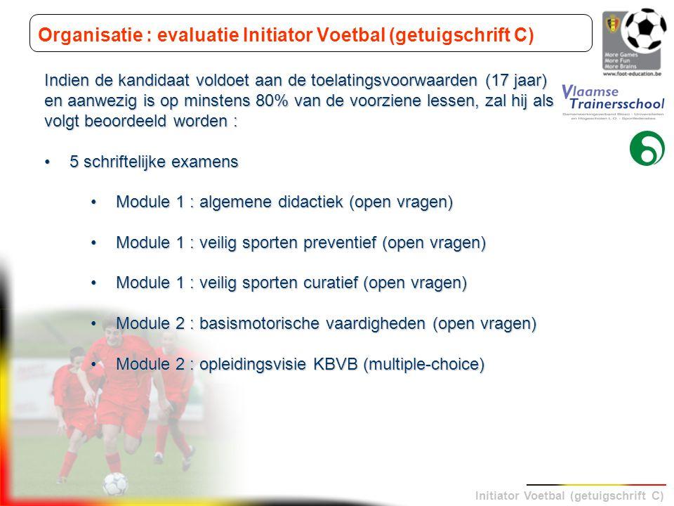 Initiator Voetbal (getuigschrift C) Organisatie : evaluatie Initiator Voetbal (getuigschrift C) Indien de kandidaat voldoet aan de toelatingsvoorwaard