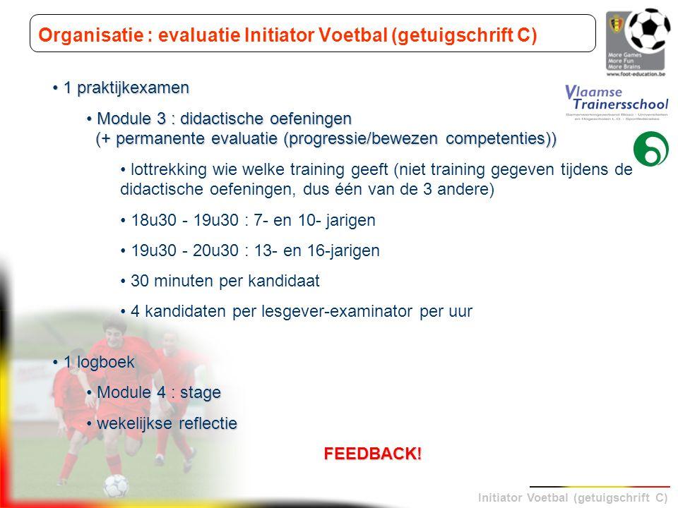Initiator Voetbal (getuigschrift C) Organisatie : evaluatie Initiator Voetbal (getuigschrift C) 1 praktijkexamen 1 praktijkexamen Module 3 : didactisc
