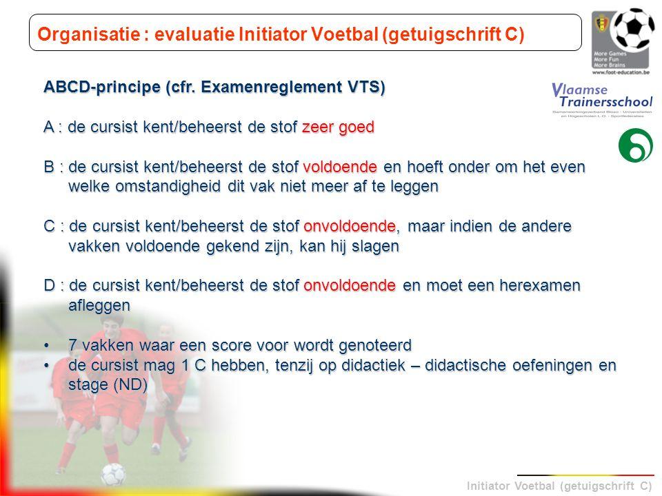 Initiator Voetbal (getuigschrift C) Organisatie : evaluatie Initiator Voetbal (getuigschrift C) ABCD-principe (cfr. Examenreglement VTS) A : de cursis