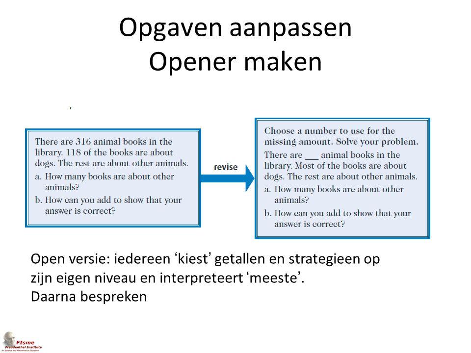 Opgaven aanpassen Opener maken Open versie: iedereen 'kiest' getallen en strategieen op zijn eigen niveau en interpreteert 'meeste'. Daarna bespreken