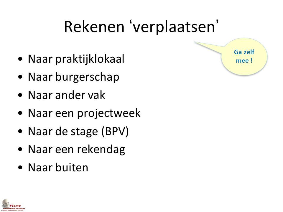 Rekenen 'verplaatsen' Naar praktijklokaal Naar burgerschap Naar ander vak Naar een projectweek Naar de stage (BPV) Naar een rekendag Naar buiten Ga ze