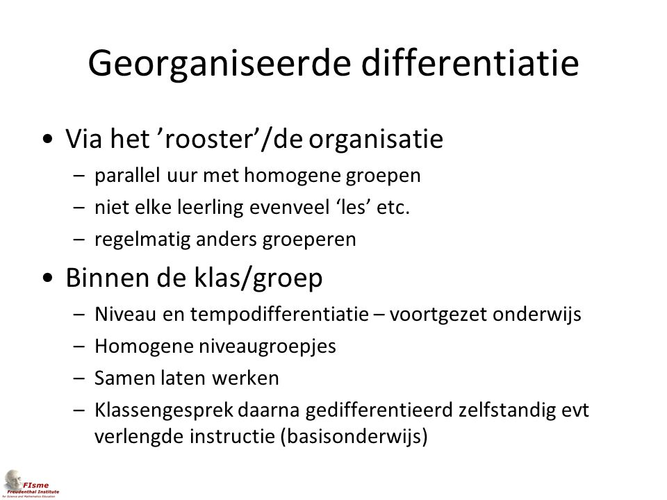 Georganiseerde differentiatie Via het 'rooster'/de organisatie –parallel uur met homogene groepen –niet elke leerling evenveel 'les' etc. –regelmatig