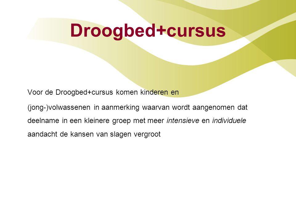 Droogbed+cursus Voor de Droogbed+cursus komen kinderen en (jong-)volwassenen in aanmerking waarvan wordt aangenomen dat deelname in een kleinere groep