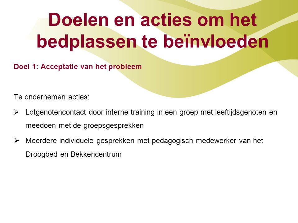 Doelen en acties om het bedplassen te beïnvloeden Doel 1: Acceptatie van het probleem Te ondernemen acties:  Lotgenotencontact door interne training