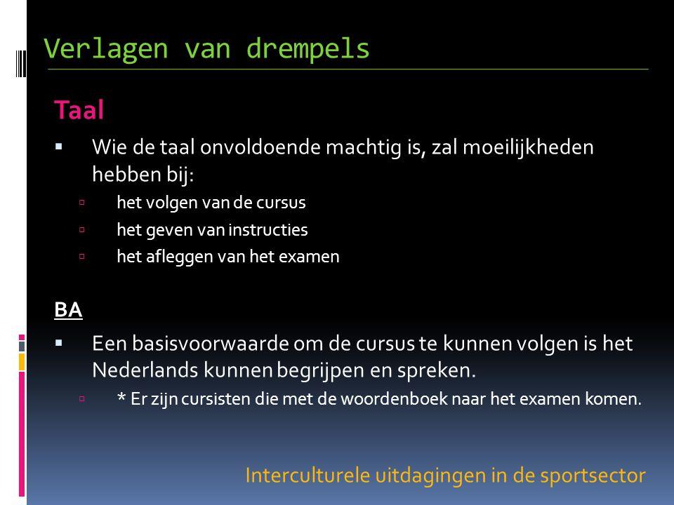 Interculturele uitdagingen in de sportsector Taal  Wie de taal onvoldoende machtig is, zal moeilijkheden hebben bij:  het volgen van de cursus  het geven van instructies  het afleggen van het examen BA  Een basisvoorwaarde om de cursus te kunnen volgen is het Nederlands kunnen begrijpen en spreken.