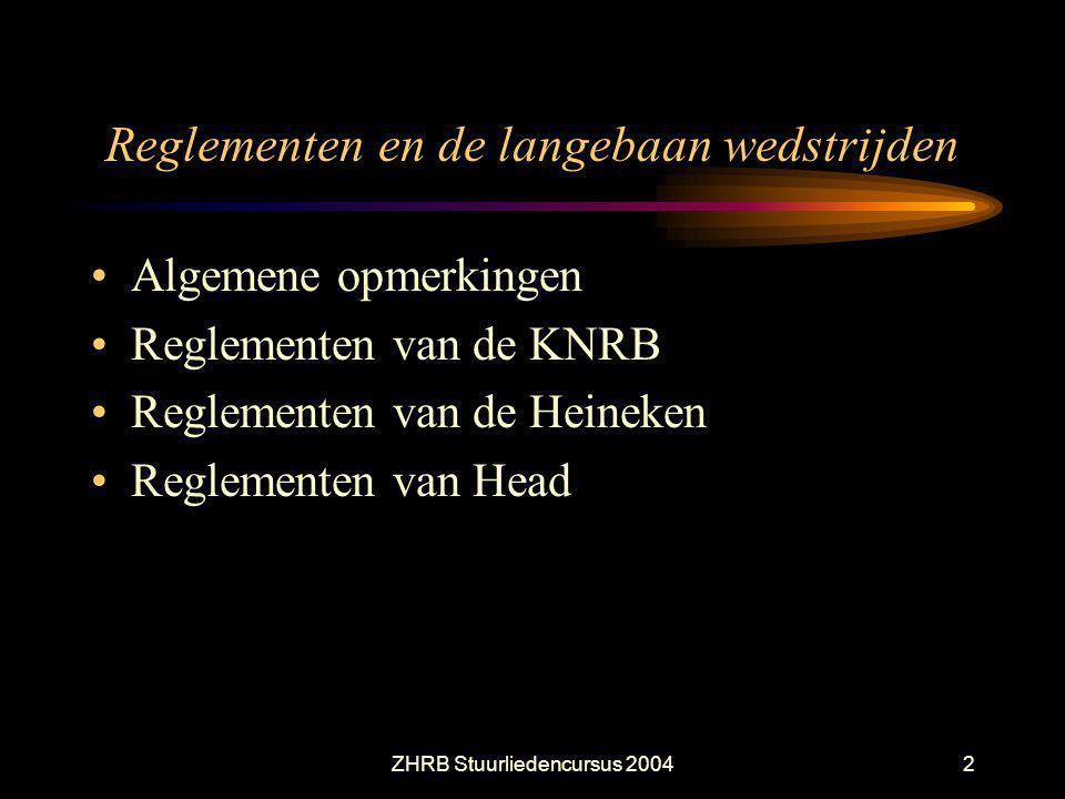 ZHRB Stuurliedencursus 20042 Reglementen en de langebaan wedstrijden Algemene opmerkingen Reglementen van de KNRB Reglementen van de Heineken Reglemen